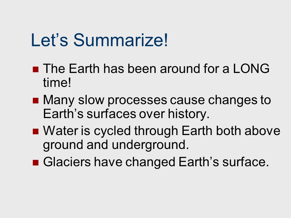 Let's Summarize! The Earth has been around for a LONG time! Many slow processes cause changes to Earth's surfaces over history. Water is cycled throug