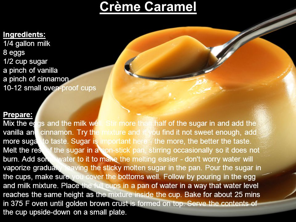 Crème Caramel Ingredients: 1/4 gallon milk 8 eggs 1/2 cup sugar a pinch of vanilla a pinch of cinnamon 10-12 small oven-proof cups Prepare: Mix the eggs and the milk well.