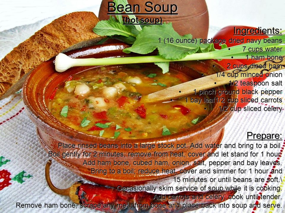 Bean Soup (hot soup) Ingredients: 1 (16 ounce) package dried navy beans 7 cups water7 cups water 1 ham bone1 ham bone 2 cups diced ham2 cups diced ham 1/4 cup minced onion1/4 cup minced onion 1/2 teaspoon salt1/2 teaspoon salt 1 pinch ground black pepper1 pinch ground black pepper 1 bay leaf1/2 cup sliced carrots1 bay leaf1/2 cup sliced carrots 1/2 cup sliced celery1/2 cup sliced celeryPrepare: Place rinsed beans into a large stock pot.