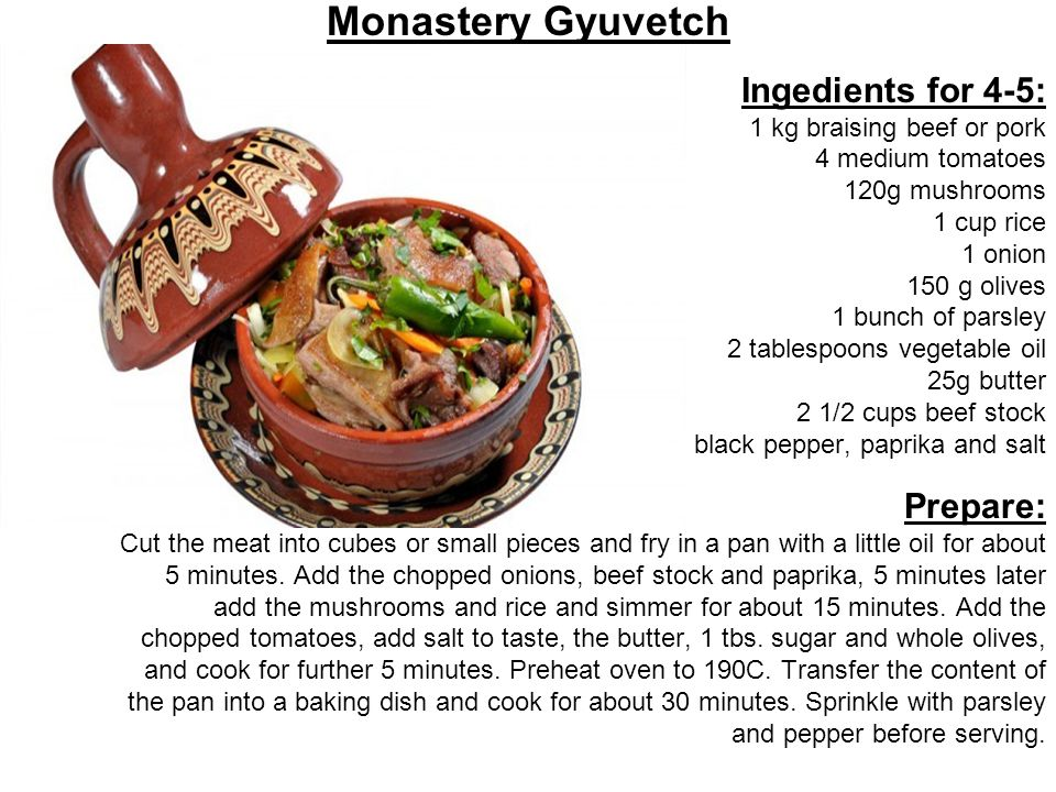 Monastery Gyuvetch Ingedients for 4-5: 1 kg braising beef or pork 4 medium tomatoes 120g mushrooms 1 cup rice 1 onion 150 g olives 1 bunch of parsley 2 tablespoons vegetable oil 25g butter 2 1/2 cups beef stock black pepper, paprika and salt Prepare: Cut the meat into cubes or small pieces and fry in a pan with a little oil for about 5 minutes.