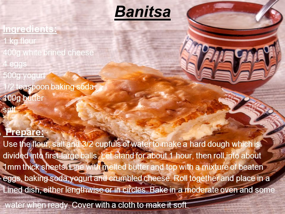 Banitsa Ingredients: 1 kg flour 400g white brined cheese 4 eggs 500g yogurt 1/2 teaspoon baking soda 100g butter salt Prepare: Use the flour, salt and 3/2 cupfuls of water to make a hard dough which is divided into first-large balls.