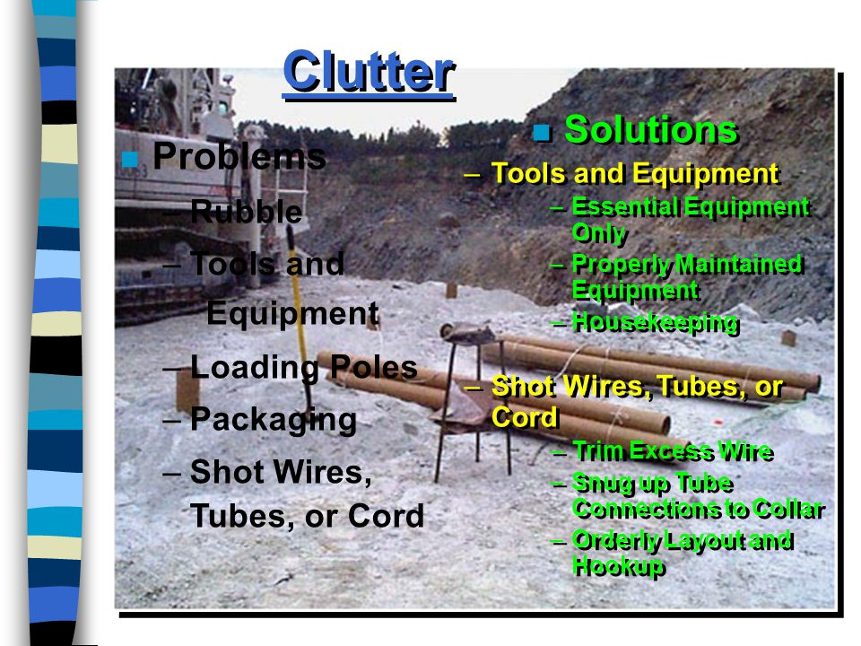 Clutter n Solutions –Tools and Equipment –Essential Equipment Only –Properly Maintained Equipment –Housekeeping –Shot Wires, Tubes, or Cord –Trim Excess Wire –Snug up Tube Connections to Collar –Orderly Layout and Hookup n Solutions –Tools and Equipment –Essential Equipment Only –Properly Maintained Equipment –Housekeeping –Shot Wires, Tubes, or Cord –Trim Excess Wire –Snug up Tube Connections to Collar –Orderly Layout and Hookup n Problems –Rubble –Tools and Equipment –Loading Poles –Packaging –Shot Wires, Tubes, or Cord