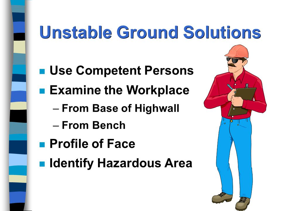 Unstable Ground Solutions n Use Competent Persons n Examine the Workplace –From Base of Highwall –From Bench n Profile of Face n Identify Hazardous Area