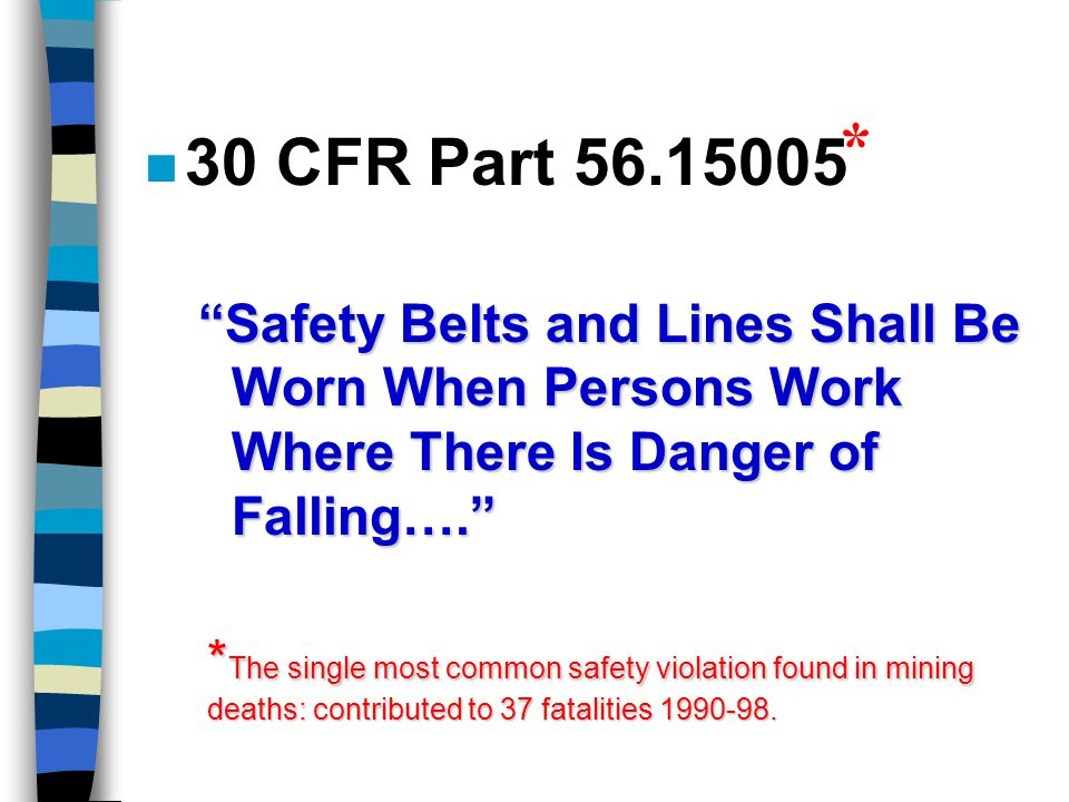 n 30 CFR Part 56.15005 Safety Belts and Lines Shall Be Worn When Persons Work Where There Is Danger of Falling…. * * The single most common safety violation found in mining deaths: contributed to 37 fatalities 1990-98.