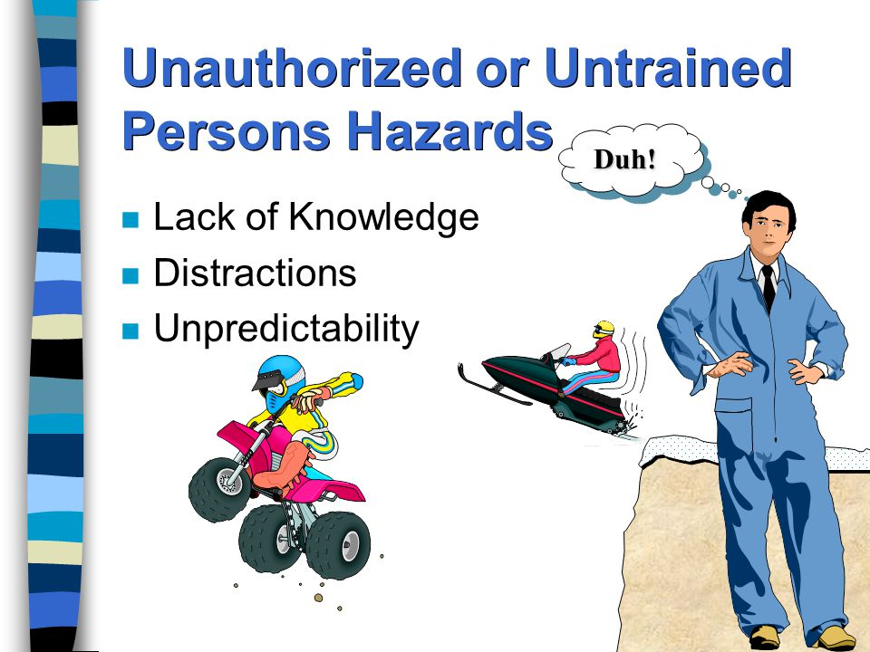 Unauthorized or Untrained Persons Hazards n Lack of Knowledge n Distractions n Unpredictability Duh!Duh!
