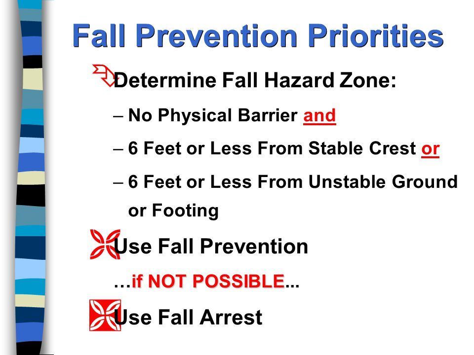 Fall Prevention Priorities Ê Determine Fall Hazard Zone: –No Physical Barrier and –6 Feet or Less From Stable Crest or –6 Feet or Less From Unstable Ground or Footing Ë Use Fall Prevention if NOT POSSIBLE …if NOT POSSIBLE...
