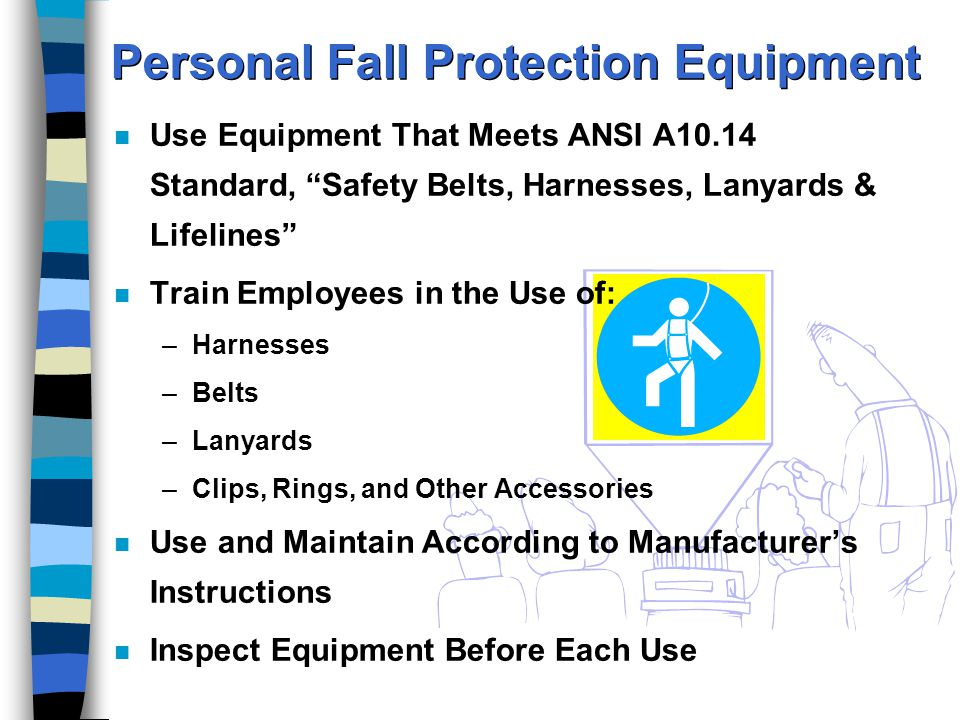 Personal Fall Protection Equipment n Use Equipment That Meets ANSI A10.14 Standard, Safety Belts, Harnesses, Lanyards & Lifelines n Train Employees in the Use of: –Harnesses –Belts –Lanyards –Clips, Rings, and Other Accessories n Use and Maintain According to Manufacturer's Instructions n Inspect Equipment Before Each Use
