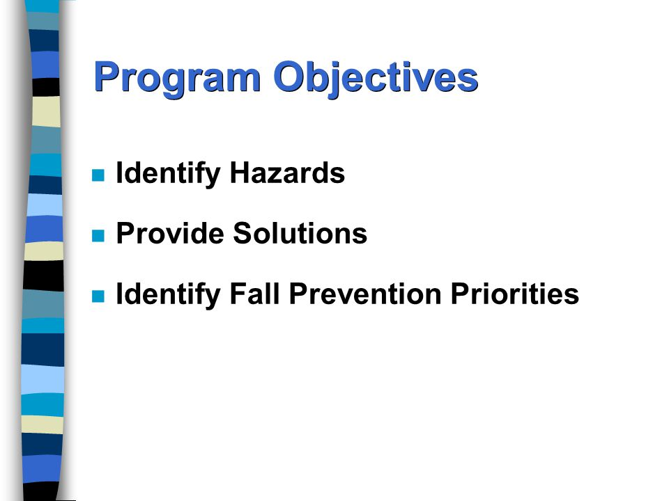 Program Objectives n Identify Hazards n Provide Solutions n Identify Fall Prevention Priorities