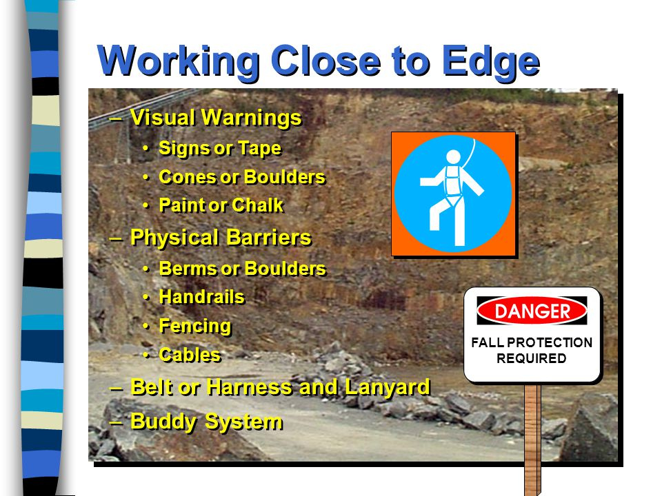 Working Close to Edge FALL PROTECTION REQUIRED –Visual Warnings Signs or Tape Cones or Boulders Paint or Chalk –Physical Barriers Berms or Boulders Handrails Fencing Cables –Belt or Harness and Lanyard –Buddy System –Visual Warnings Signs or Tape Cones or Boulders Paint or Chalk –Physical Barriers Berms or Boulders Handrails Fencing Cables –Belt or Harness and Lanyard –Buddy System