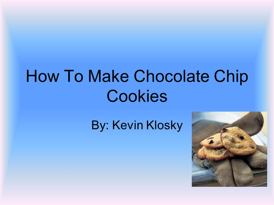 How To Make Chocolate Chip Cookies By: Kevin Klosky