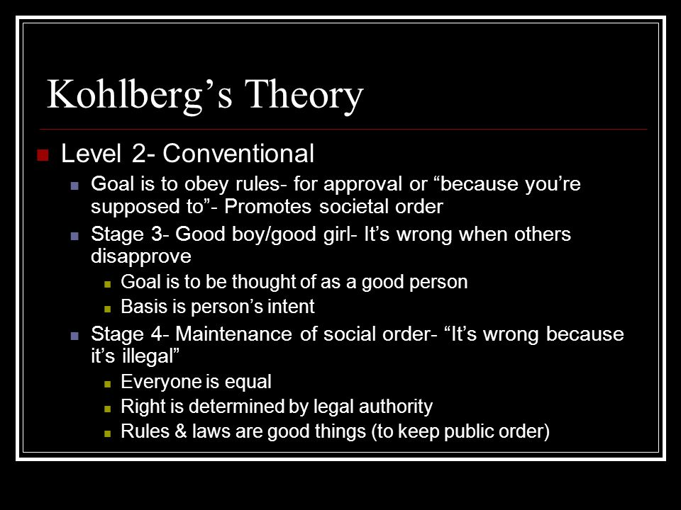 Kohlberg's Theory Level 2- Conventional Goal is to obey rules- for approval or because you're supposed to - Promotes societal order Stage 3- Good boy/good girl- It's wrong when others disapprove Goal is to be thought of as a good person Basis is person's intent Stage 4- Maintenance of social order- It's wrong because it's illegal Everyone is equal Right is determined by legal authority Rules & laws are good things (to keep public order)