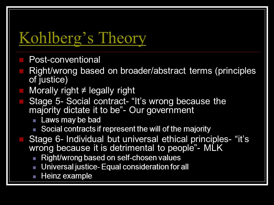 Kohlberg's Theory Post-conventional Right/wrong based on broader/abstract terms (principles of justice) Morally right ≠ legally right Stage 5- Social contract- It's wrong because the majority dictate it to be - Our government Laws may be bad Social contracts if represent the will of the majority Stage 6- Individual but universal ethical principles- it's wrong because it is detrimental to people - MLK Right/wrong based on self-chosen values Universal justice- Equal consideration for all Heinz example