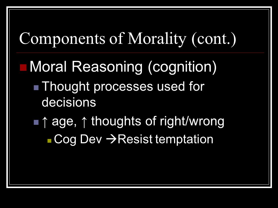 Components of Morality (cont.) Moral Reasoning (cognition) Thought processes used for decisions ↑ age, ↑ thoughts of right/wrong Cog Dev  Resist temptation