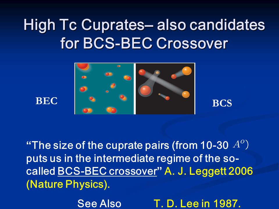 High Tc Cuprates– also candidates for BCS-BEC Crossover BEC BCS The size of the cuprate pairs (from 10-30 puts us in the intermediate regime of the so- called BCS-BEC crossover A.