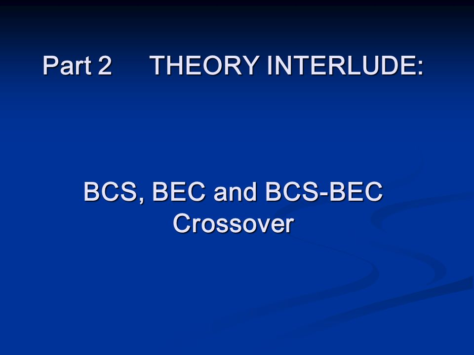 Part 2 THEORY INTERLUDE: BCS, BEC and BCS-BEC Crossover