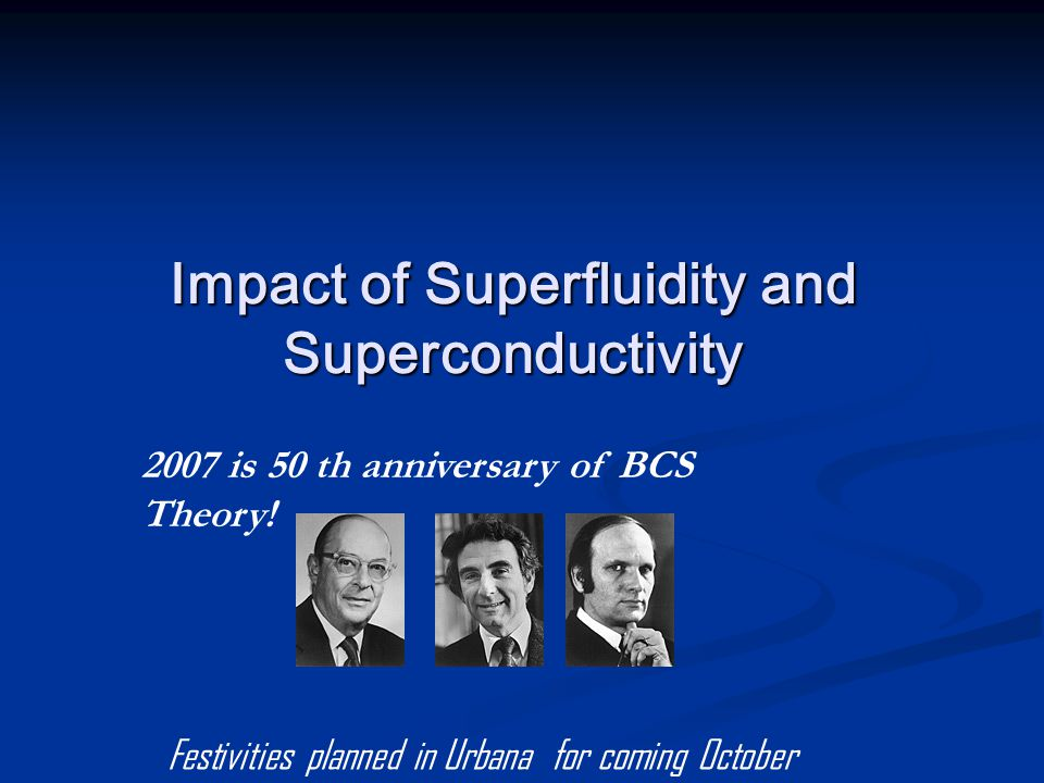 Impact of Superfluidity and Superconductivity 2007 is 50 th anniversary of BCS Theory.