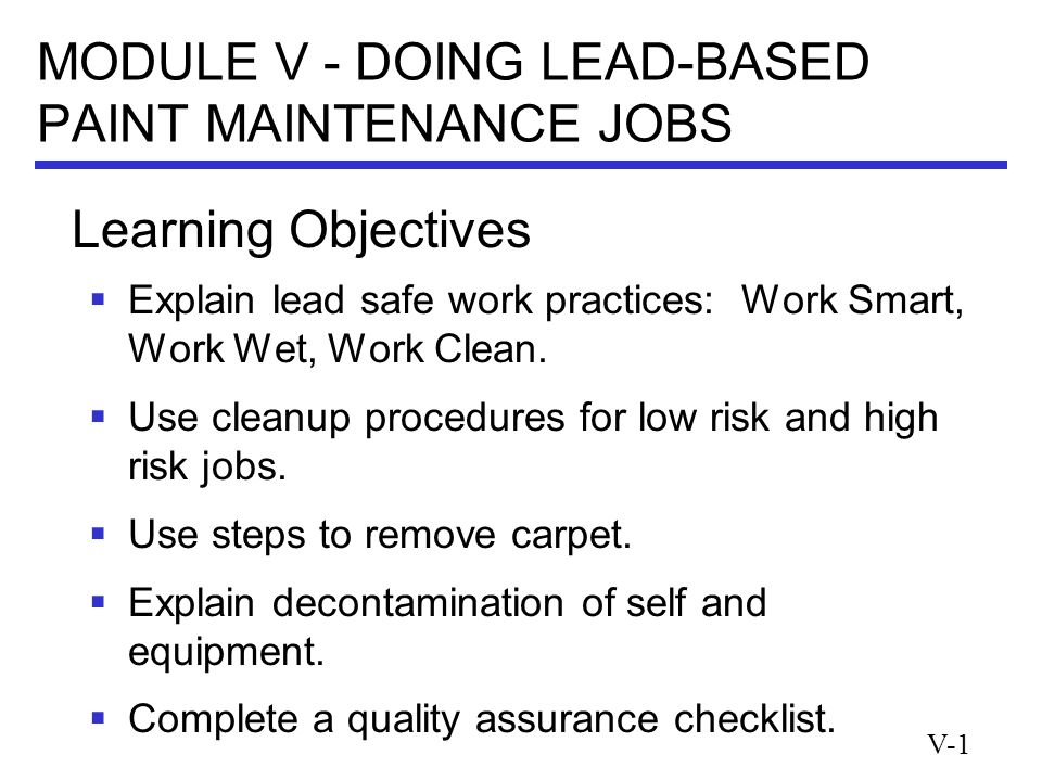 V-1 MODULE V - DOING LEAD-BASED PAINT MAINTENANCE JOBS  Explain lead safe work practices: Work Smart, Work Wet, Work Clean.