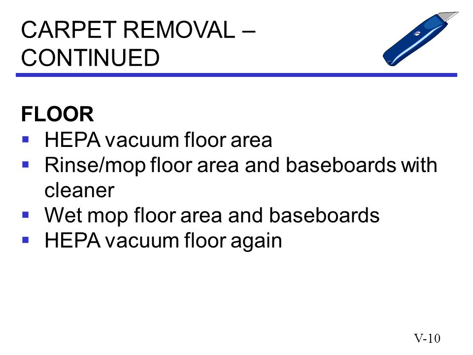 V-10 FLOOR  HEPA vacuum floor area  Rinse/mop floor area and baseboards with cleaner  Wet mop floor area and baseboards  HEPA vacuum floor again CARPET REMOVAL – CONTINUED