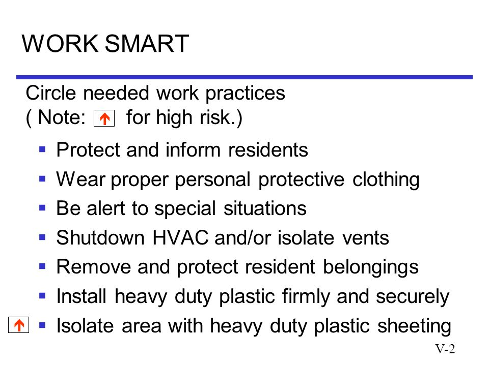 V-2 WORK SMART  Protect and inform residents  Wear proper personal protective clothing  Be alert to special situations  Shutdown HVAC and/or isolate vents  Remove and protect resident belongings  Install heavy duty plastic firmly and securely  Isolate area with heavy duty plastic sheeting Circle needed work practices ( Note: for high risk.)  