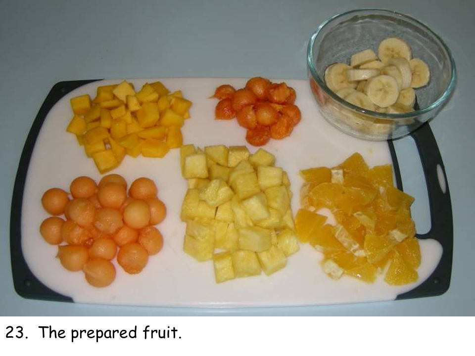 23. The prepared fruit.