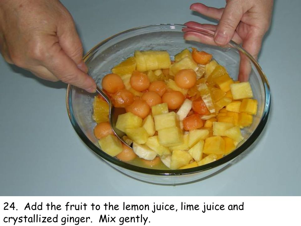 24. Add the fruit to the lemon juice, lime juice and crystallized ginger. Mix gently.