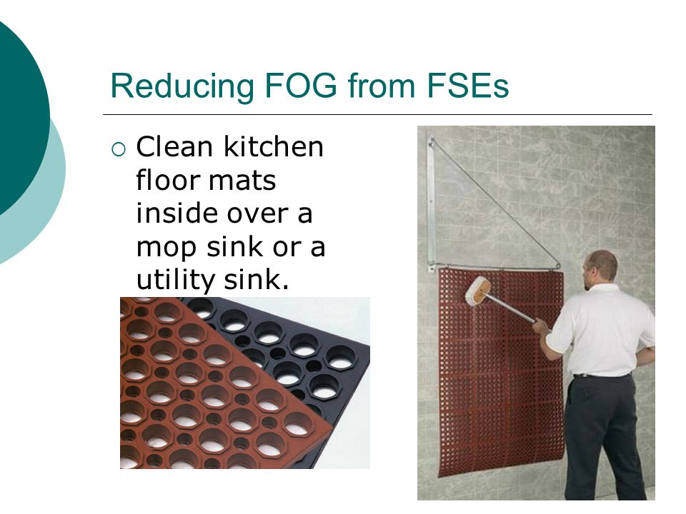 Reducing FOG from FSEs  Clean kitchen floor mats inside over a mop sink or a utility sink.