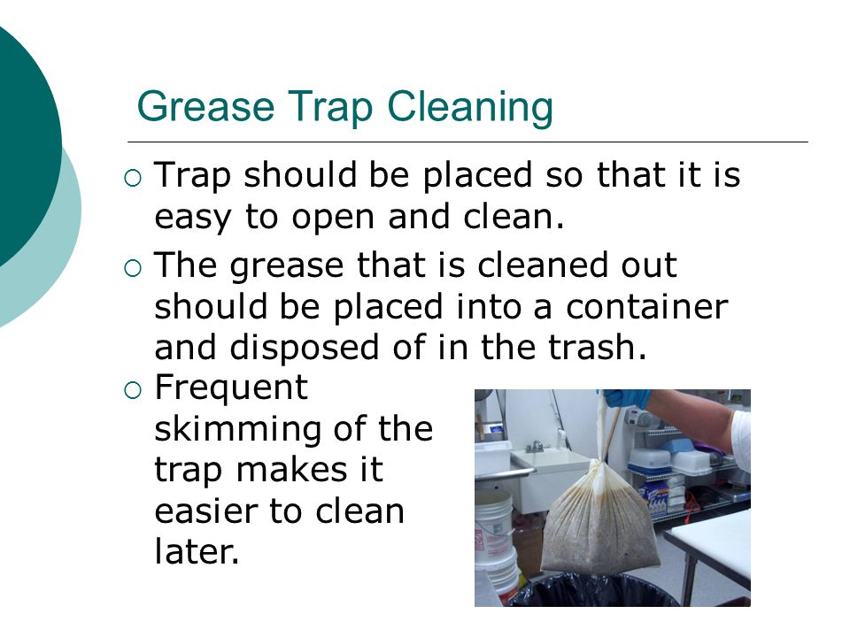Grease Trap Cleaning  Trap should be placed so that it is easy to open and clean.