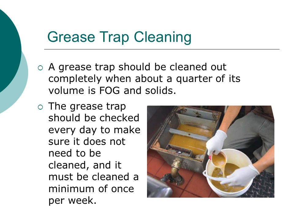 Grease Trap Cleaning  A grease trap should be cleaned out completely when about a quarter of its volume is FOG and solids.