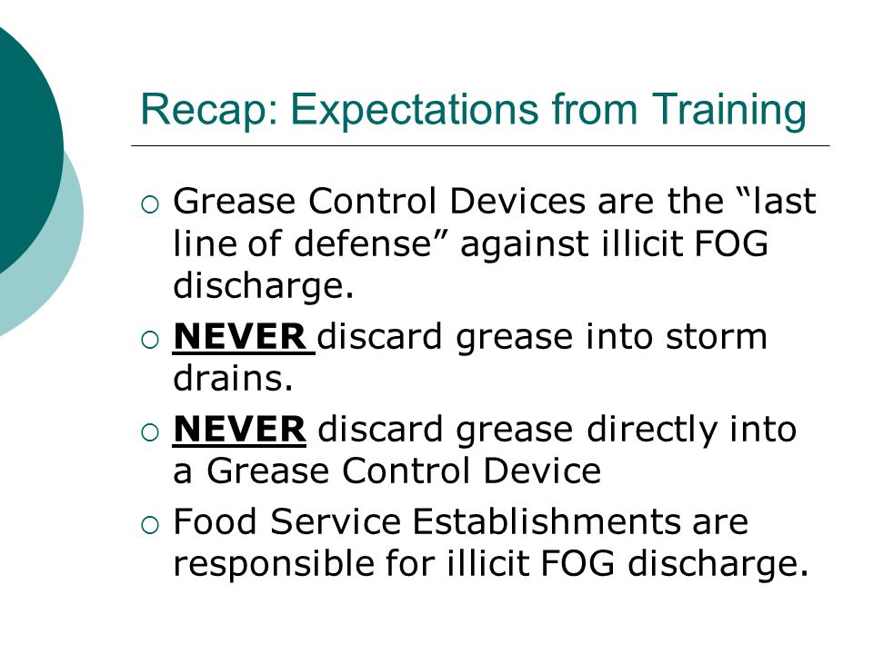 Recap: Expectations from Training  Grease Control Devices are the last line of defense against illicit FOG discharge.