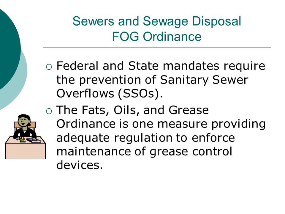 Sewers and Sewage Disposal FOG Ordinance  Federal and State mandates require the prevention of Sanitary Sewer Overflows (SSOs).