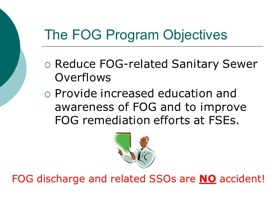 The FOG Program Objectives  Reduce FOG-related Sanitary Sewer Overflows  Provide increased education and awareness of FOG and to improve FOG remediation efforts at FSEs.