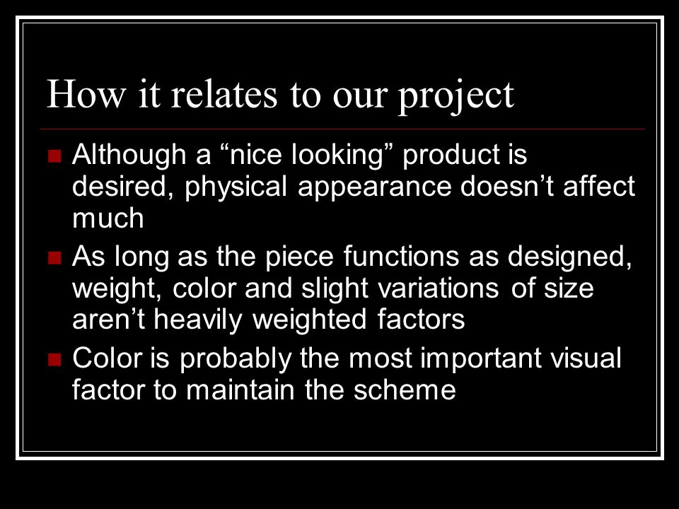 How it relates to our project Although a nice looking product is desired, physical appearance doesn't affect much As long as the piece functions as designed, weight, color and slight variations of size aren't heavily weighted factors Color is probably the most important visual factor to maintain the scheme