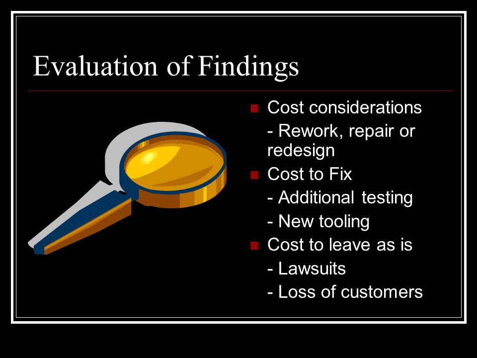 Evaluation of Findings Cost considerations - Rework, repair or redesign Cost to Fix - Additional testing - New tooling Cost to leave as is - Lawsuits - Loss of customers