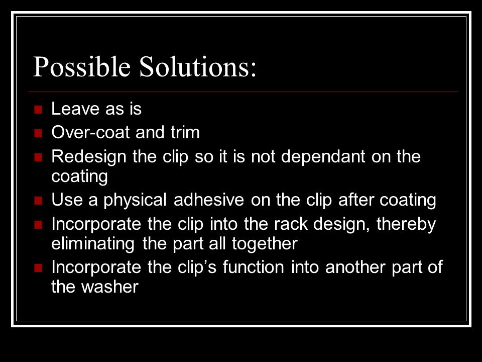 Possible Solutions: Leave as is Over-coat and trim Redesign the clip so it is not dependant on the coating Use a physical adhesive on the clip after coating Incorporate the clip into the rack design, thereby eliminating the part all together Incorporate the clip's function into another part of the washer