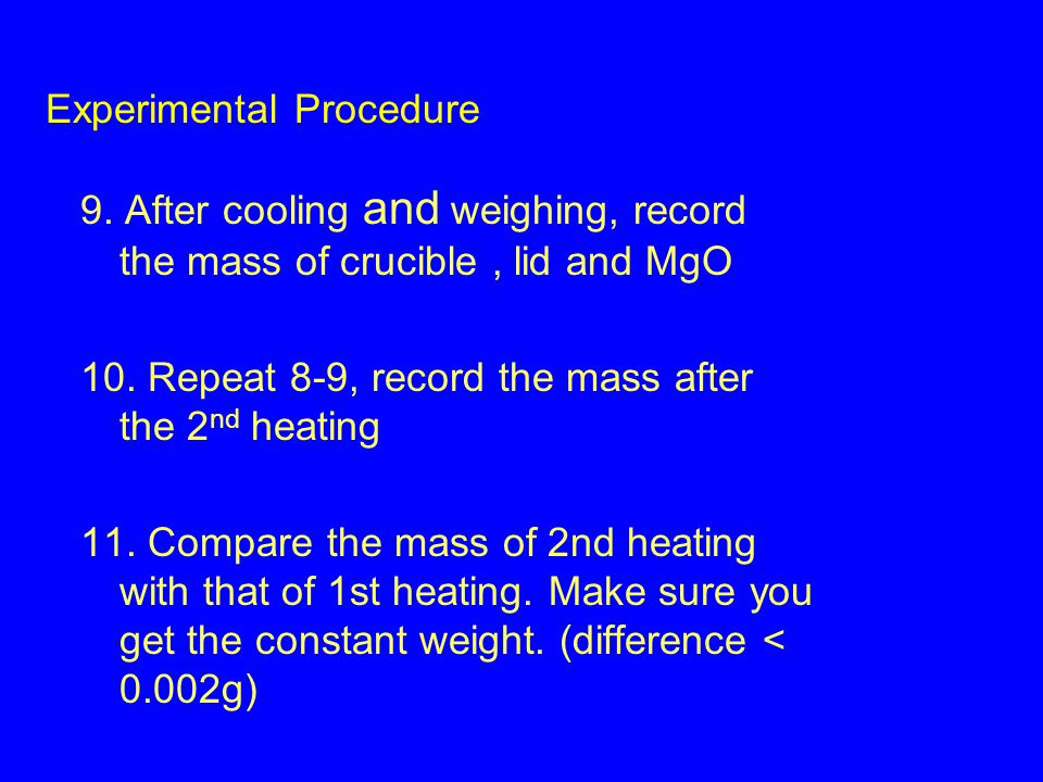 9. After cooling and weighing, record the mass of crucible, lid and MgO 10.