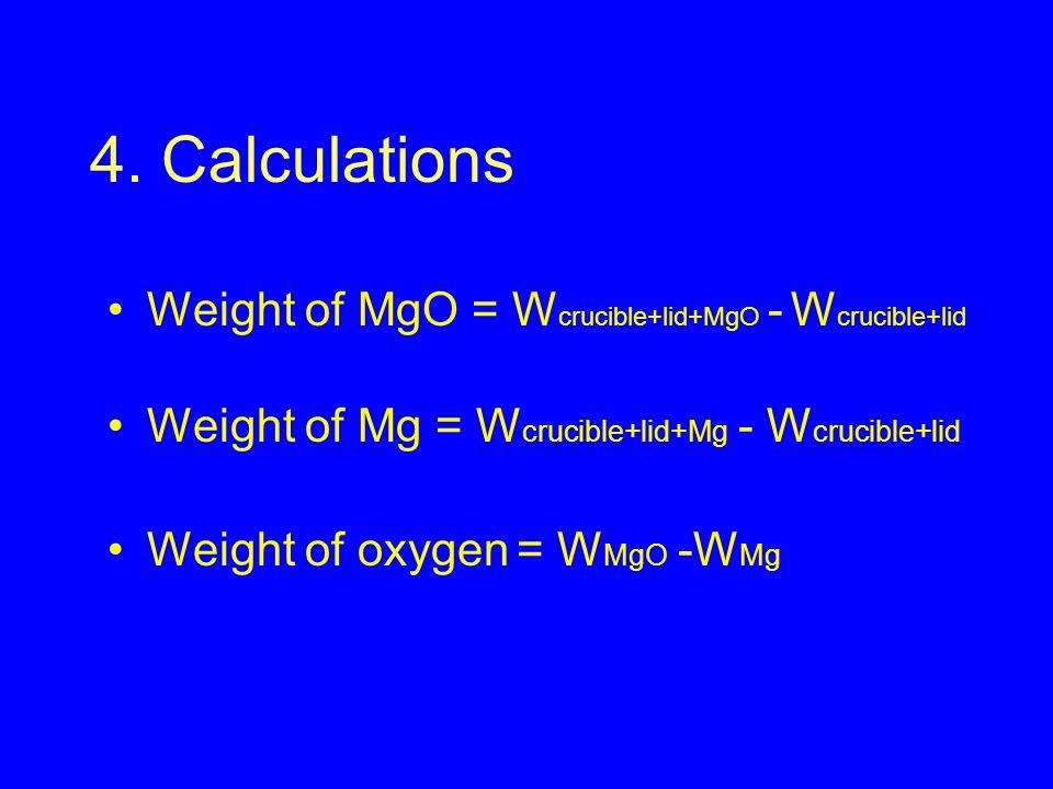 4. Calculations Weight of MgO = W crucible+lid+MgO - W crucible+lid Weight of Mg = W crucible+lid+Mg - W crucible+lid Weight of oxygen = W MgO -W Mg