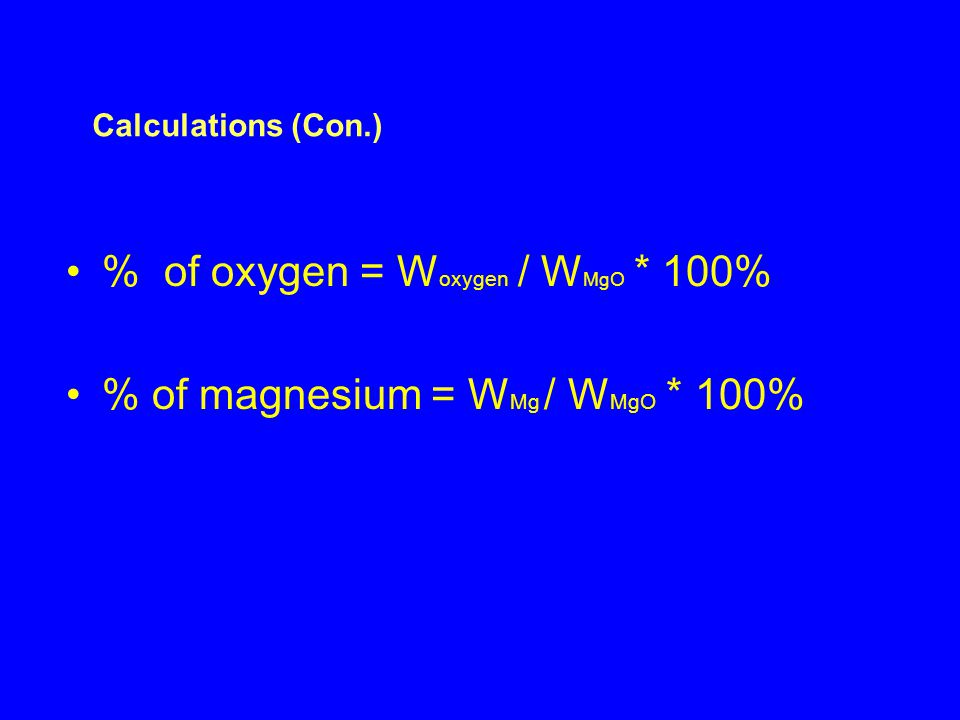 % of oxygen = W oxygen / W MgO * 100% % of magnesium = W Mg / W MgO * 100% Calculations (Con.)