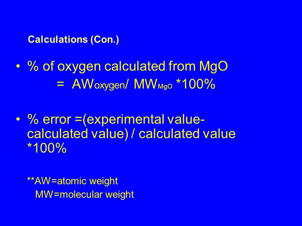 % of oxygen calculated from MgO = AW oxygen / MW MgO *100% % error =(experimental value- calculated value) / calculated value *100% **AW=atomic weight MW=molecular weight Calculations (Con.)