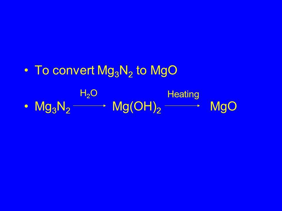 To convert Mg 3 N 2 to MgO Mg 3 N 2 Mg(OH) 2 MgO H2OH2O Heating