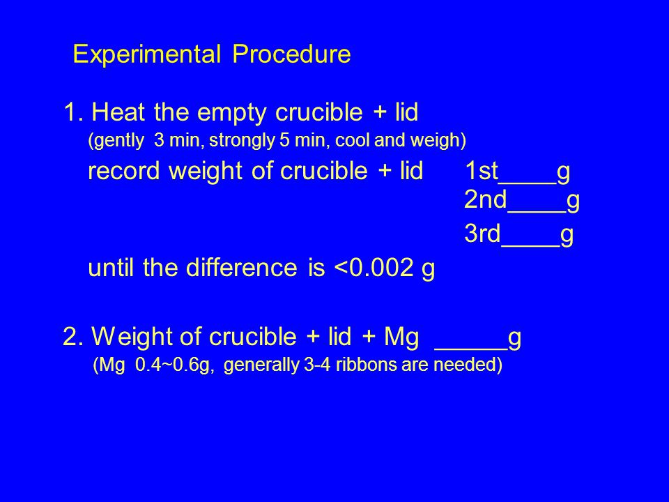 1. Heat the empty crucible + lid (gently 3 min, strongly 5 min, cool and weigh) record weight of crucible + lid1st____g 2nd____g 3rd____g until the di