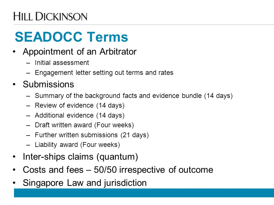 SEADOCC Terms Appointment of an Arbitrator –Initial assessment –Engagement letter setting out terms and rates Submissions –Summary of the background facts and evidence bundle (14 days) –Review of evidence (14 days) –Additional evidence (14 days) –Draft written award (Four weeks) –Further written submissions (21 days) –Liability award (Four weeks) Inter-ships claims (quantum) Costs and fees – 50/50 irrespective of outcome Singapore Law and jurisdiction