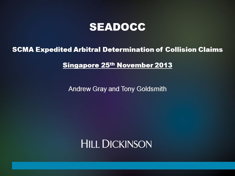 SEADOCC SCMA Expedited Arbitral Determination of Collision Claims Singapore 25 th November 2013 Andrew Gray and Tony Goldsmith