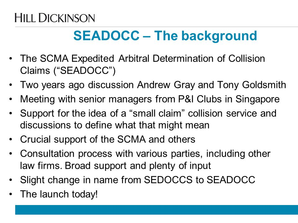 SEADOCC – The background The SCMA Expedited Arbitral Determination of Collision Claims ( SEADOCC ) Two years ago discussion Andrew Gray and Tony Goldsmith Meeting with senior managers from P&I Clubs in Singapore Support for the idea of a small claim collision service and discussions to define what that might mean Crucial support of the SCMA and others Consultation process with various parties, including other law firms.