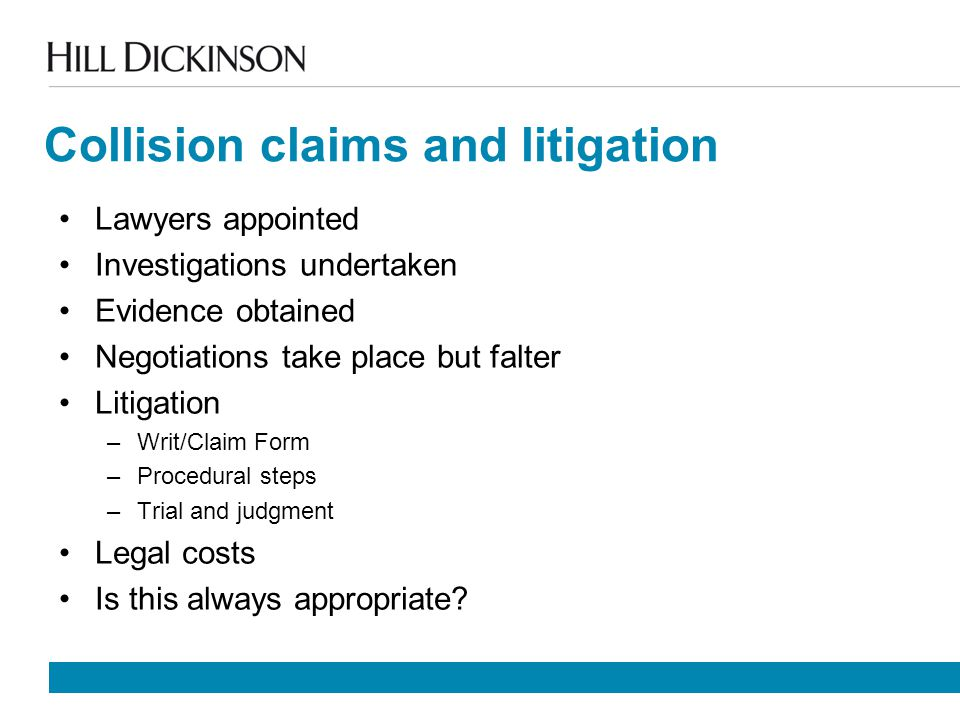 Collision claims and litigation Lawyers appointed Investigations undertaken Evidence obtained Negotiations take place but falter Litigation –Writ/Claim Form –Procedural steps –Trial and judgment Legal costs Is this always appropriate