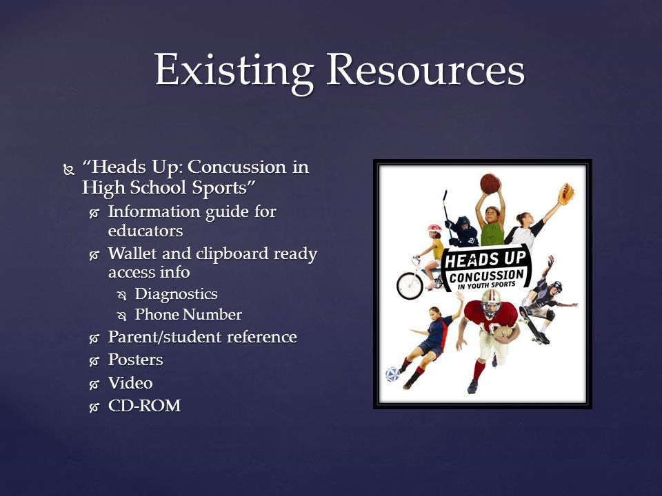 Existing Resources  Heads Up: Concussion in High School Sports  Information guide for educators  Wallet and clipboard ready access info  Diagnostics  Phone Number  Parent/student reference  Posters  Video  CD-ROM