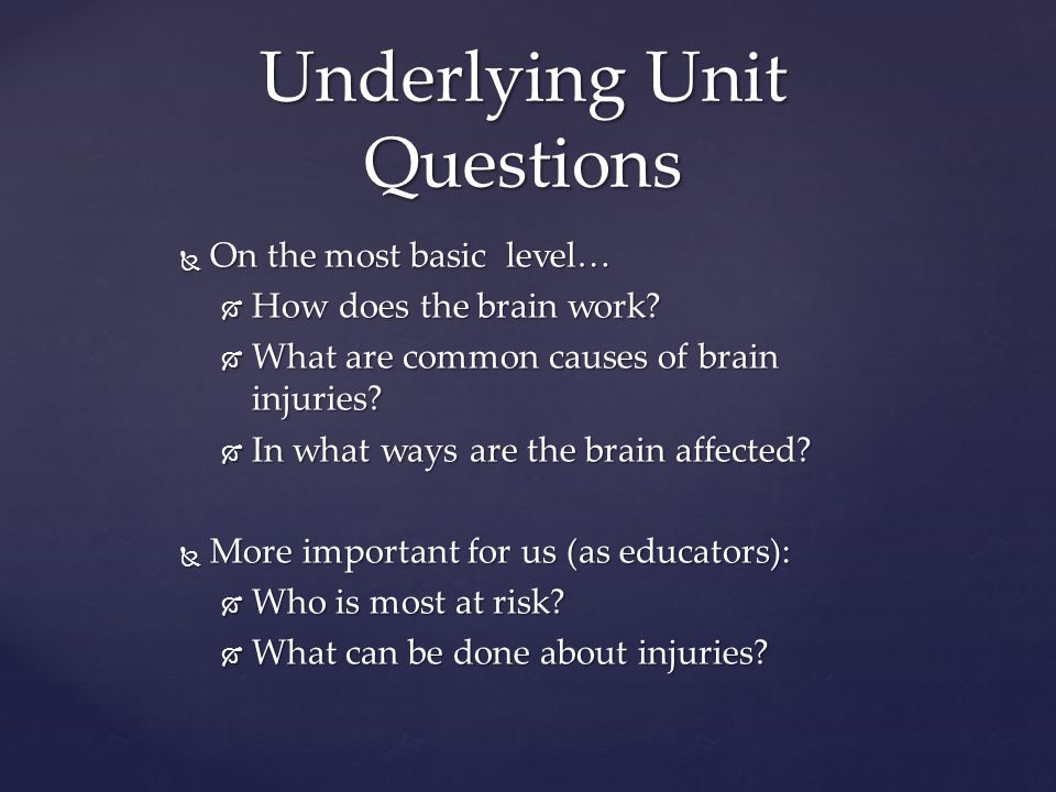 Underlying Unit Questions  On the most basic level…  How does the brain work.