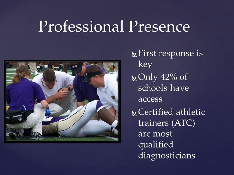 Professional Presence  First response is key  Only 42% of schools have access  Certified athletic trainers (ATC) are most qualified diagnosticians