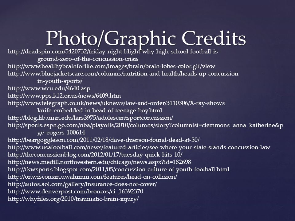Photo/Graphic Credits http://deadspin.com/5420732/friday-night-blight-why-high-school-football-is ground-zero-of-the-concussion-crisis http://www.healthybrainforlife.com/images/brain/brain-lobes-color.gif/view http://www.bluejacketscare.com/columns/nutrition-and-health/heads-up-concussion in-youth-sports/ http://www.wcu.edu/4640.asp http://www.pps.k12.or.us/news/6409.htm http://www.telegraph.co.uk/news/uknews/law-and-order/3110306/X-ray-shows knife-embedded-in-head-of-teenage-boy.html http://blog.lib.umn.edu/lars3975/adolescentsportconcussion/ http://sports.espn.go.com/nba/playoffs/2010/columns/story columnist=clemmons_anna_katherine&p ge=rogers-100614 http://beargoggleson.com/2011/02/18/dave-duerson-found-dead-at-50/ http://www.usafootball.com/news/featured-articles/see-where-your-state-stands-concussion-law http://theconcussionblog.com/2012/01/17/tuesday-quick-hits-10/ http://news.medill.northwestern.edu/chicago/news.aspx id=182698 http://tkwsports.blogspot.com/2011/05/concussion-culture-of-youth-football.html http://onwisconsin.uwalumni.com/features/head-on-collision/ http://autos.aol.com/gallery/insurance-does-not-cover/ http://www.denverpost.com/broncos/ci_16392370 http://whyfiles.org/2010/traumatic-brain-injury/