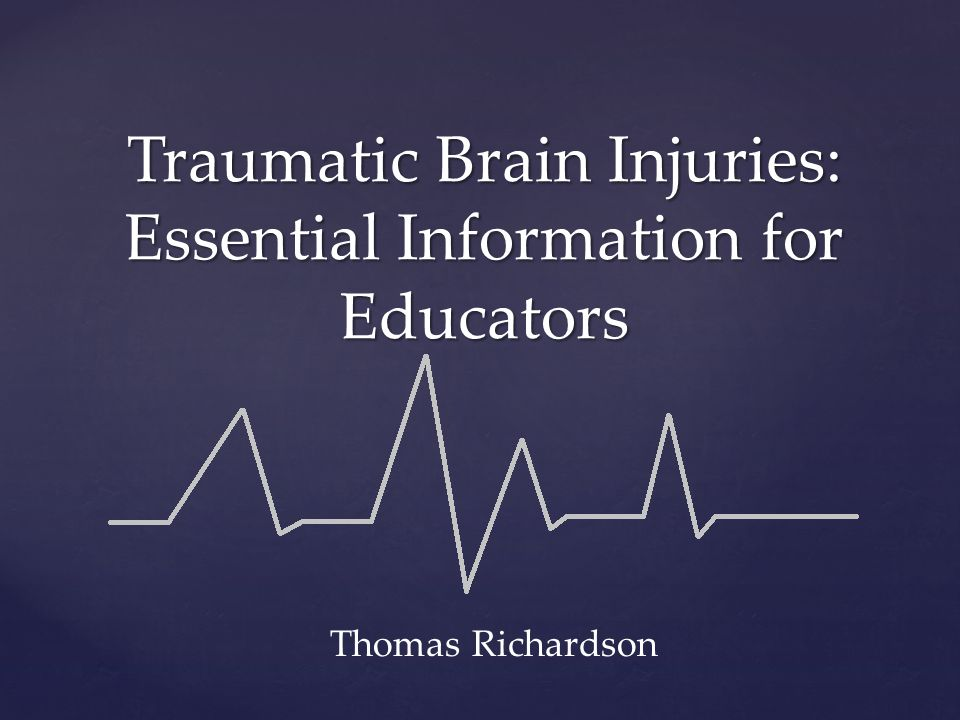 Traumatic Brain Injuries: Essential Information for Educators Thomas Richardson