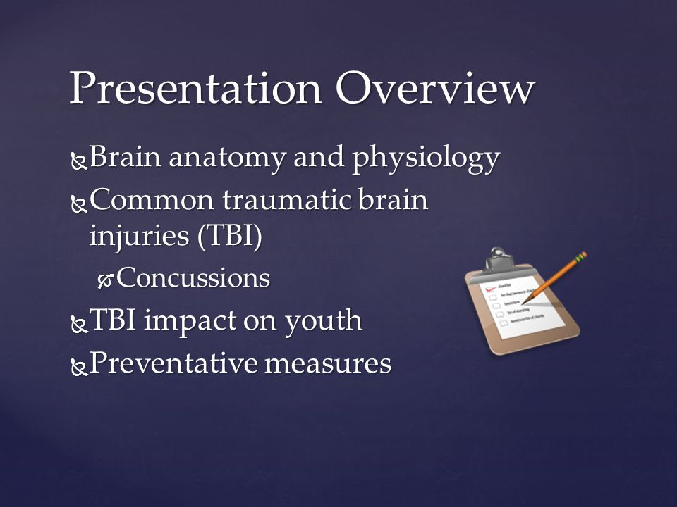  Brain anatomy and physiology  Common traumatic brain injuries (TBI)  Concussions  TBI impact on youth  Preventative measures Presentation Overview